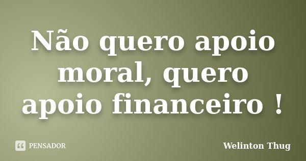 Não quero apoio moral, quero apoio financeiro !... Frase de Welinton Thug.