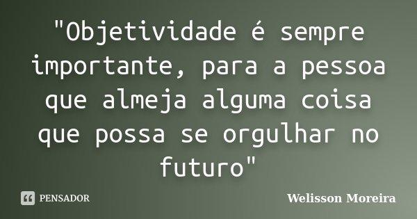 """""""Objetividade é sempre importante, para a pessoa que almeja alguma coisa que possa se orgulhar no futuro""""... Frase de Welisson Moreira."""