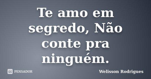 Te amo em segredo, Não conte pra ninguém.... Frase de Welisson Rodrigues.