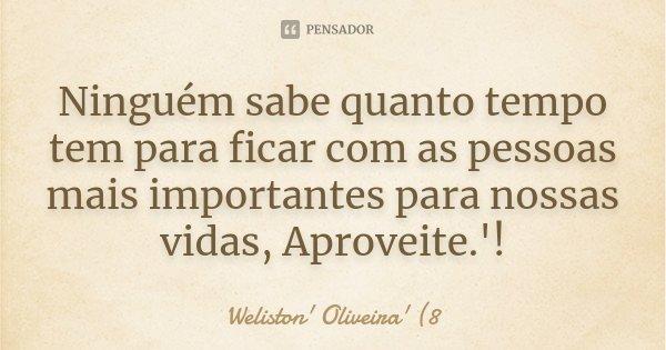 Ninguém sabe quanto tempo tem para ficar com as pessoas mais importantes para nossas vidas, Aproveite.'!... Frase de ' Weliston' Oliveira' (8'.