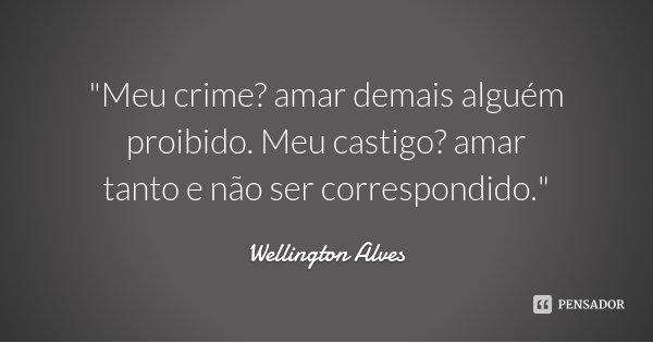 """""""Meu crime? amar demais alguém proibido. Meu castigo? amar tanto e não ser correspondido.""""... Frase de Wellington Alves."""