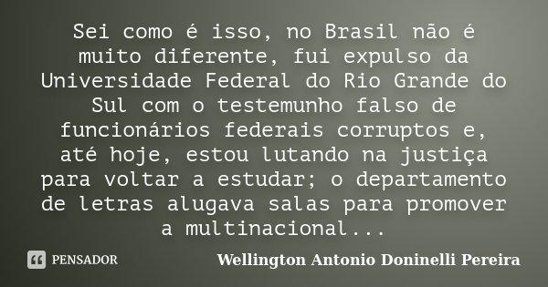 Sei como é isso, no Brasil não é muito diferente, fui expulso da Universidade Federal do Rio Grande do Sul com o testemunho falso de funcionários federais corru... Frase de Wellington Antonio Doninelli Pereira.