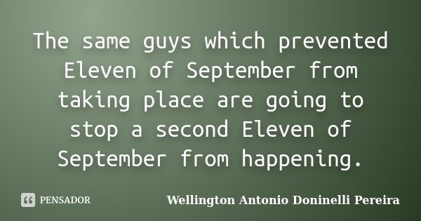 The same guys which prevented Eleven of September from taking place are going to stop a second Eleven of September from happening.... Frase de Wellington Antonio Doninelli Pereira.