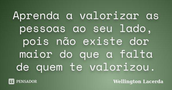 Aprenda a valorizar as pessoas ao seu lado, pois não existe dor maior do que a falta de quem te valorizou.... Frase de Wellington Lacerda.