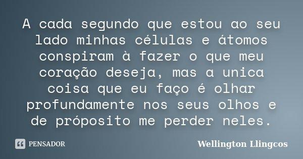 A cada segundo que estou ao seu lado minhas células e átomos conspiram à fazer o que meu coração deseja, mas a unica coisa que eu faço é olhar profundamente nos... Frase de Wellington Llingcos.