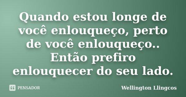 Quando estou longe de você enlouqueço, perto de você enlouqueço.. Então prefiro enlouquecer do seu lado.... Frase de Wellington Llingcos.