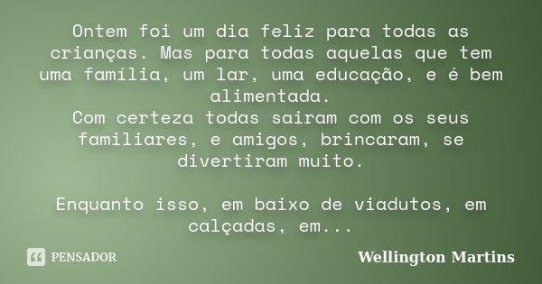 Ontem foi um dia feliz para todas as crianças. Mas para todas aquelas que tem uma família, um lar, uma educação, e é bem alimentada. Com certeza todas sairam co... Frase de Wellington Martins.