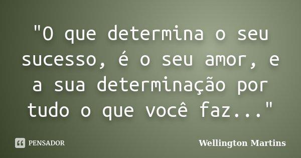 """""""O que determina o seu sucesso, é o seu amor, e a sua determinação por tudo o que você faz...""""... Frase de Wellington Martins."""