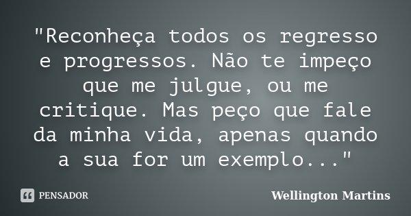 """""""Reconheça todos os regresso e progressos. Não te impeço que me julgue, ou me critique. Mas peço que fale da minha vida, apenas quando a sua for um exemplo... Frase de Wellington Martins."""