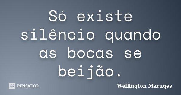 Só existe silêncio quando as bocas se beijão.... Frase de Wellington Maruqes.