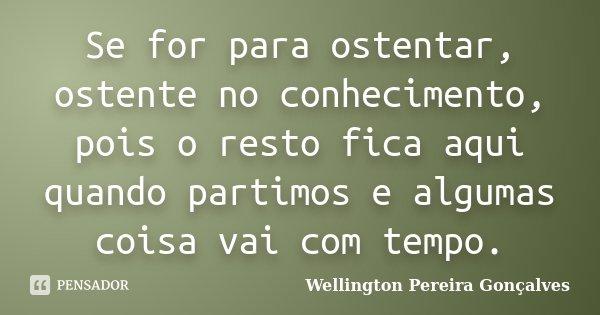 Se for para ostentar, ostente no conhecimento, pois o resto fica aqui quando partimos e algumas coisa vai com tempo.... Frase de Wellington Pereira Gonçalves.