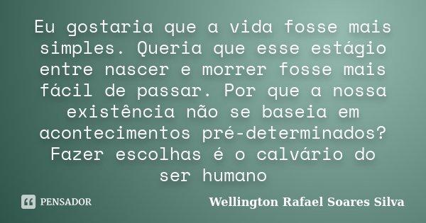 Eu gostaria que a vida fosse mais simples. Queria que esse estágio entre nascer e morrer fosse mais fácil de passar. Por que a nossa existência não se baseia em... Frase de Wellington Rafael Soares Silva.