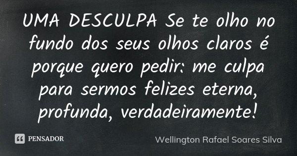 UMA DESCULPA Se te olho no fundo dos seus olhos claros é porque quero pedir: me culpa para sermos felizes eterna, profunda, verdadeiramente!... Frase de Wellington Rafael Soares Silva.