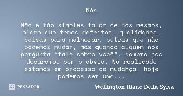 Nós Não é tão simples falar de nós mesmos, claro que temos defeitos, qualidades, coisas para melhorar, outras que não podemos mudar, mas quando alguém nos pergu... Frase de Wellington Rianc Della Sylva.