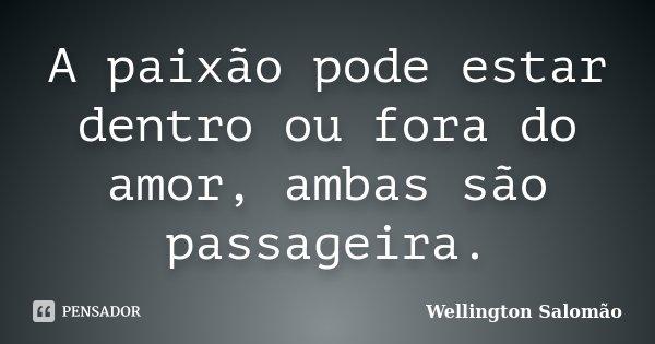 A paixão pode estar dentro ou fora do amor, ambas são passageira.... Frase de Wellington Salomão.