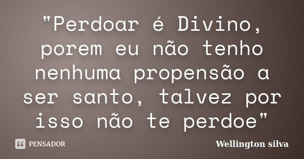 """""""Perdoar é Divino, porem eu não tenho nenhuma propensão a ser santo, talvez por isso não te perdoe""""... Frase de Wellington Silva."""