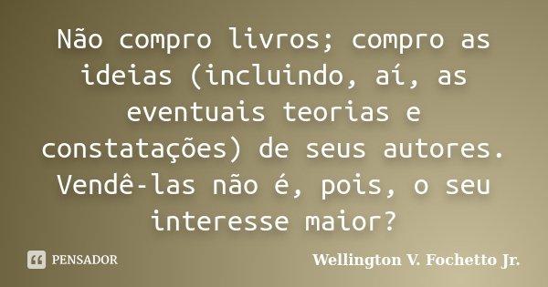 Não compro livros; compro as ideias (incluindo, aí, as eventuais teorias e constatações) de seus autores. Vendê-las não é, pois, o seu interesse maior?... Frase de Wellington V. Fochetto Jr..