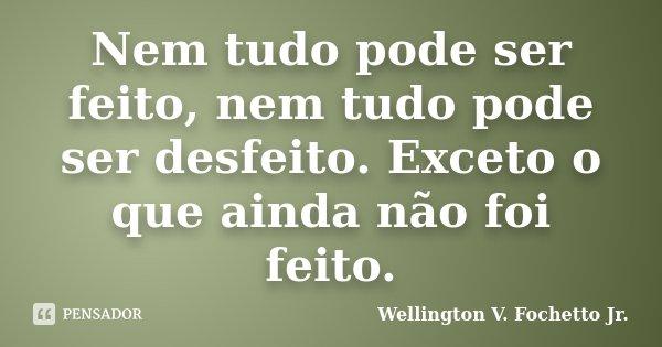 Nem tudo pode ser feito, nem tudo pode ser desfeito. Exceto o que ainda não foi feito.... Frase de Wellington V. Fochetto Jr..