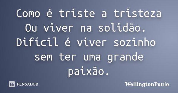 Como é triste a tristeza Ou viver na solidão. Difícil é viver sozinho sem ter uma grande paixão.... Frase de Wellingtonpaulo.