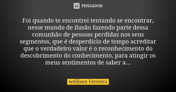 Foi quando te encontrei tentando se encontrar, nesse mundo de ilusão fazendo parte dessa comunhão de pessoas perdidas nos seus segmentos, que é desperdício de t... Frase de Wellison Ferreira.