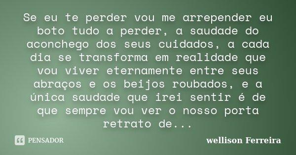 Se eu te perder vou me arrepender eu boto tudo a perder, a saudade do aconchego dos seus cuidados, a cada dia se transforma em realidade que vou viver eternamen... Frase de Wellison Ferreira.