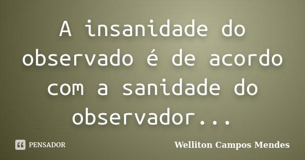 A insanidade do observado é de acordo com a sanidade do observador...... Frase de Welliton Campos Mendes.