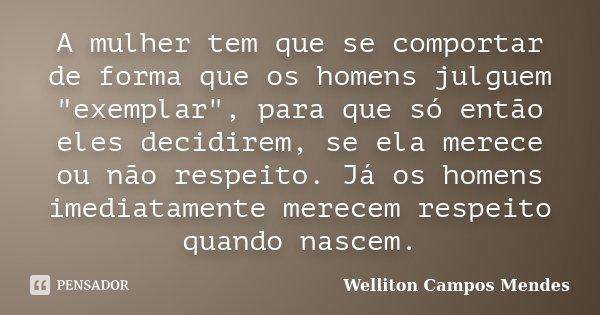 """A mulher tem que se comportar de forma que os homens julguem """"exemplar"""", para que só então eles decidirem, se ela merece ou não respeito. Já os homens... Frase de Welliton Campos Mendes."""