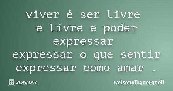 viver é ser livre e livre e poder expressar expressar o que sentir expressar como amar .... Frase de welsonalbquerquell.