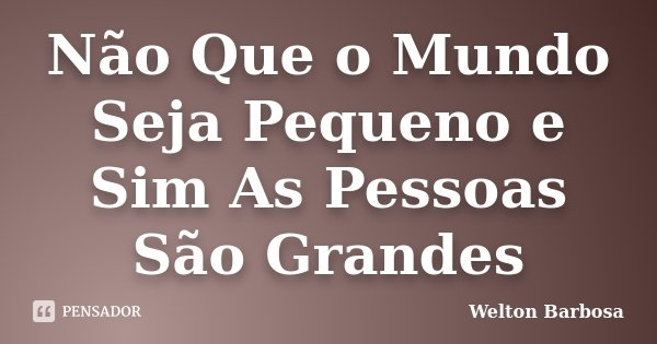 Não Que o Mundo Seja Pequeno e Sim As Pessoas São Grandes... Frase de Welton Barbosa.
