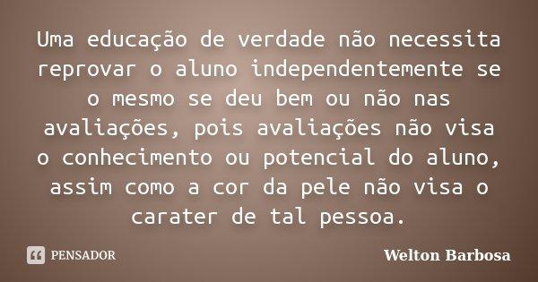 Uma educação de verdade não necessita reprovar o aluno independentemente se o mesmo se deu bem ou não nas avaliações, pois avaliações não visa o conhecimento ou... Frase de Welton Barbosa.