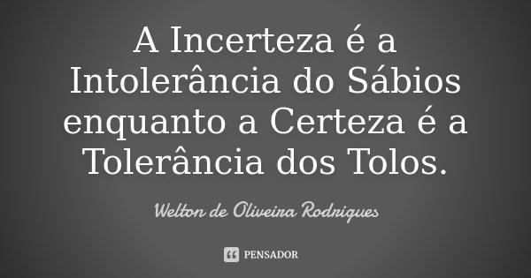 A Incerteza é a Intolerância do Sábios enquanto a Certeza é a Tolerância dos Tolos.... Frase de Welton de Oliveira Rodrigues.