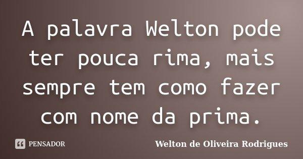A palavra Welton pode ter pouca rima, mais sempre tem como fazer com nome da prima.... Frase de Welton de Oliveira Rodrigues.