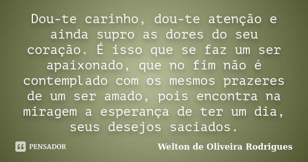 Dou-te carinho, dou-te atenção e ainda supro as dores do seu coração. É isso que se faz um ser apaixonado, que no fim não é contemplado com os mesmos prazeres d... Frase de Welton de Oliveira Rodrigues.