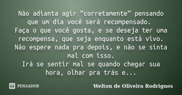 """Não adianta agir """"corretamente"""" pensando que um dia você será recompensado. Faça o que você gosta, e se deseja ter uma recompensa, que seja enquanto está vivo. ... Frase de Welton de Oliveira Rodrigues."""