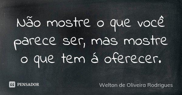Não mostre o que você parece ser, mas mostre o que tem á oferecer.... Frase de Welton de Oliveira Rodrigues.