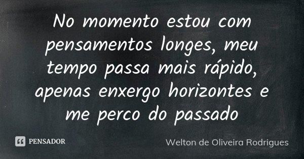 No momento estou com pensamentos longes, meu tempo passa mais rápido, apenas enxergo horizontes e me perco do passado... Frase de Welton de Oliveira Rodrigues.