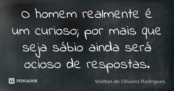 O homem realmente é um curioso; por mais que seja sábio ainda será ocioso de respostas.... Frase de Welton de Oliveira Rodrigues.