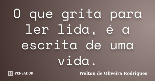 O que grita para ler lida, é a escrita de uma vida.... Frase de Welton de Oliveira Rodrigues.