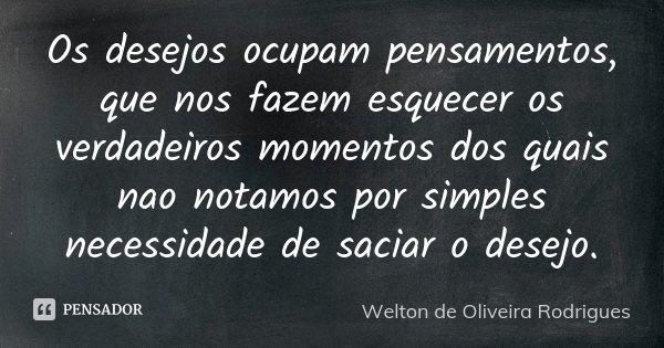 Os desejos ocupam pensamentos, que nos fazem esquecer os verdadeiros momentos dos quais nao notamos por simples necessidade de saciar o desejo.... Frase de Welton de Oliveira Rodrigues.