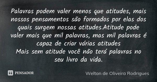 Palavras podem valer menos que atitudes, mais nossos pensamentos são formados por elas dos quais surgem nossas atitudes.Atitude pode valer mais que mil palavras... Frase de Welton de Oliveira Rodrigues.