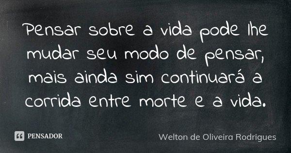 Pensar Sobre A Vida Pode Lhe Mudar Seu Welton De Oliveira Rodrigues