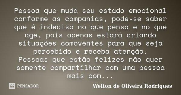 Pessoa que muda seu estado emocional conforme as companias, pode-se saber que é indeciso no que pensa e no que age, pois apenas estará criando situações comoven... Frase de Welton de Oliveira Rodrigues.