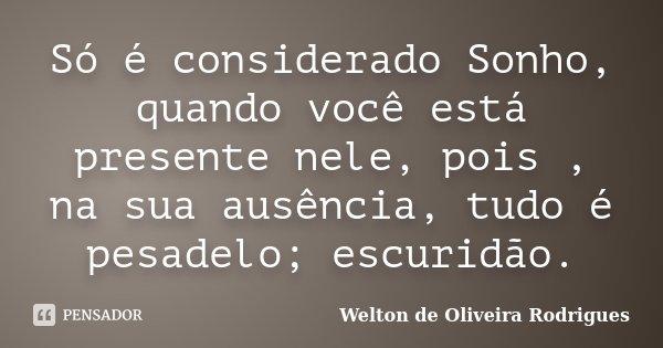 Só é considerado Sonho, quando você está presente nele, pois , na sua ausência, tudo é pesadelo; escuridão.... Frase de Welton de Oliveira Rodrigues.