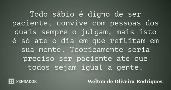 Todo sábio é digno de ser paciente, convive com pessoas dos quais sempre o julgam, mais isto é só ate o dia em que reflitam em sua mente. Teoricamente seria pre... Frase de Welton de Oliveira Rodrigues.