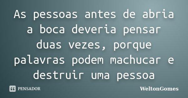 As pessoas antes de abria a boca deveria pensar duas vezes, porque palavras podem machucar e destruir uma pessoa... Frase de WeltonGomes.