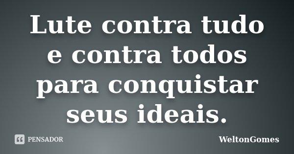 Lute contra tudo e contra todos para conquistar seus ideais.... Frase de WeltonGomes.