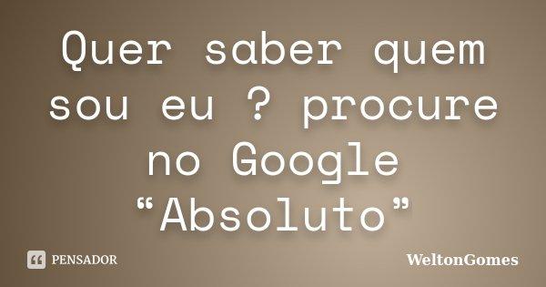 """Quer saber quem sou eu ? procure no Google """"Absoluto""""... Frase de WeltonGomes."""