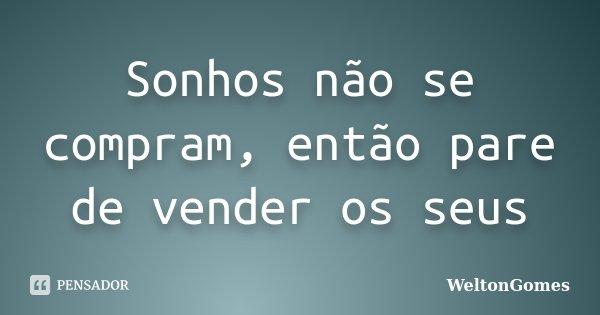 Sonhos não se compram, então pare de vender os seus... Frase de WeltonGomes.