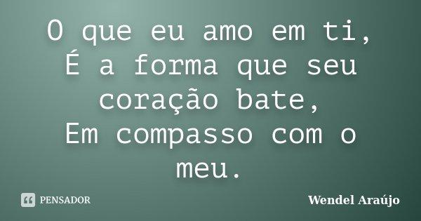 O que eu amo em ti, É a forma que seu coração bate, Em compasso com o meu.... Frase de Wendel Araújo.