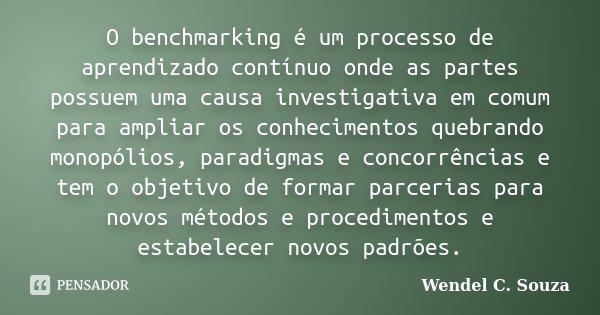 O benchmarking é um processo de aprendizado contínuo onde as partes possuem uma causa investigativa em comum para ampliar os conhecimentos quebrando monopólios,... Frase de Wendel C. Souza.